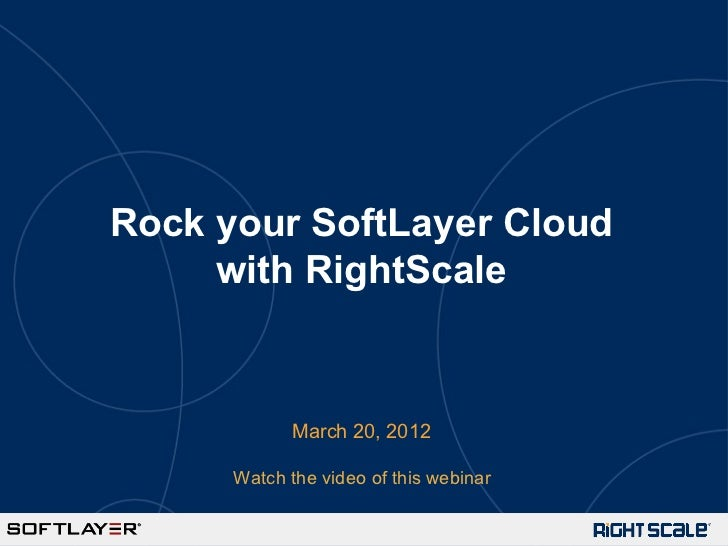 Rock your SoftLayer Cloud     with RightScale             March 20, 2012      Watch the video of this webinar