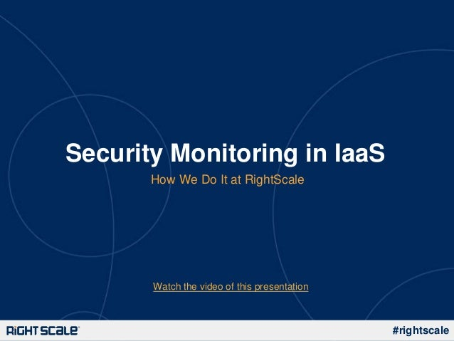 Security Monitoring in IaaS       How We Do It at RightScale       Watch the video of this presentation                   ...