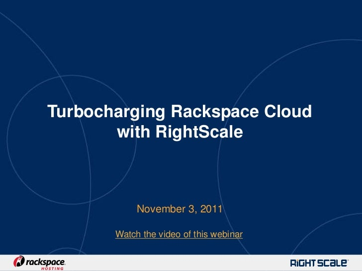 Turbocharging Rackspace Cloud       with RightScale            November 3, 2011       Watch the video of this webinar