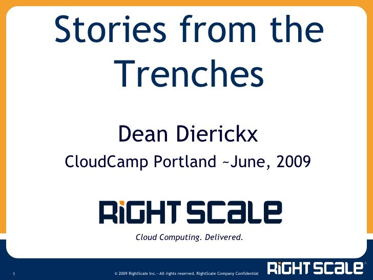 Stories from the Trenches Cloud Computing. Delivered. Dean Dierickx CloudCamp Portland ~June, 2009