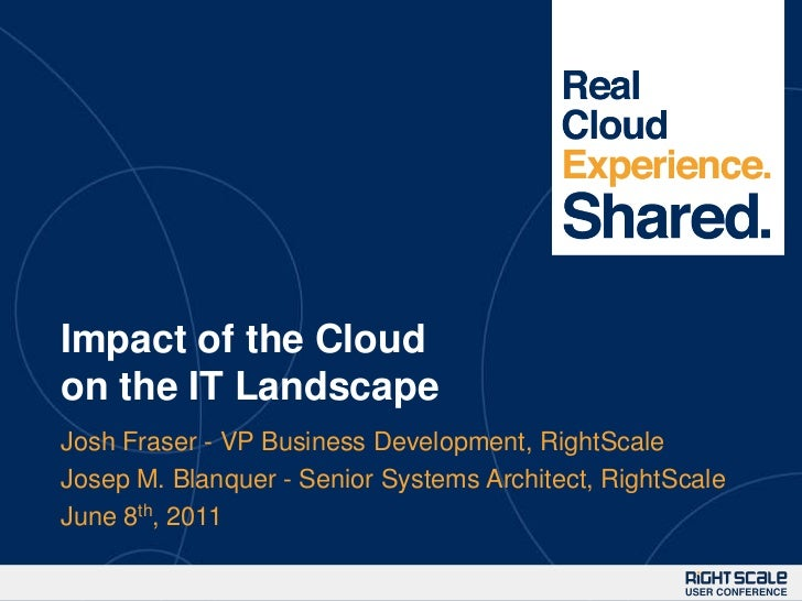 Impact of the Cloud on the IT Landscape<br />Josh Fraser - VP Business Development, RightScale<br />Josep M. Blanquer - Se...