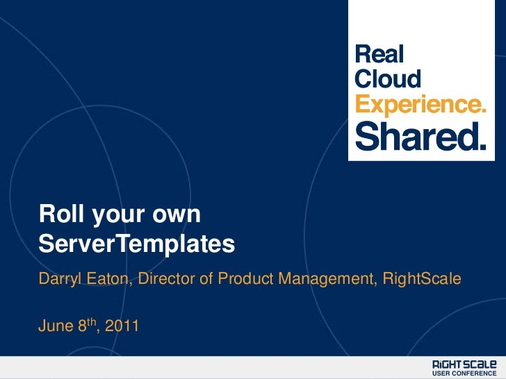 Roll your own ServerTemplates<br />Darryl Eaton, Director of Product Management, RightScale<br />June 8th, 2011<br />