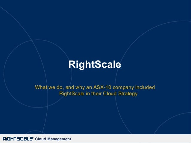RightScale What we do, and why an ASX-10 company included RightScale in their Cloud Strategy  Cloud Management!