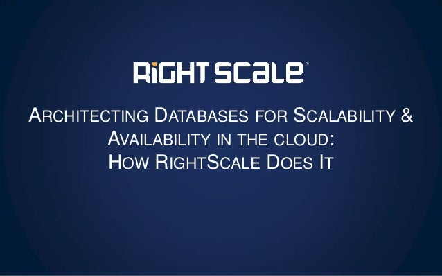 ARCHITECTING DATABASES FOR SCALABILITY & AVAILABILITY IN THE CLOUD: HOW RIGHTSCALE DOES IT