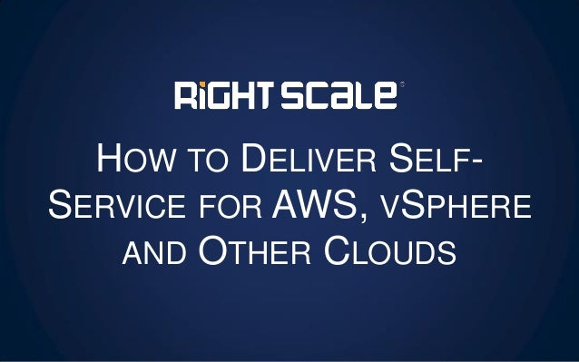 HOW TO DELIVER SELF- SERVICE FOR AWS, VSPHERE AND OTHER CLOUDS