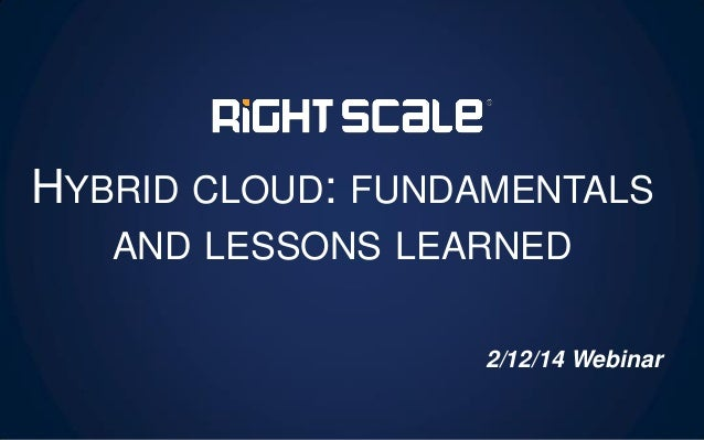 HYBRID CLOUD: FUNDAMENTALS AND LESSONS LEARNED 2/12/14 Webinar