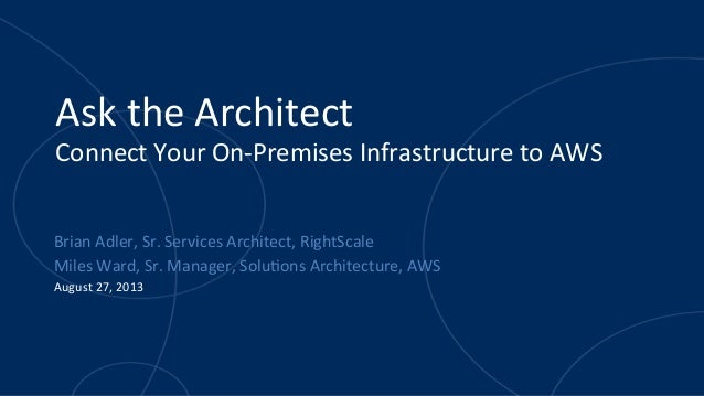 Ask	   the	   Architect	    Connect	   Your	   On-­‐Premises	   Infrastructure	   to	   AWS	   	    Brian	   Adler,	   Sr....