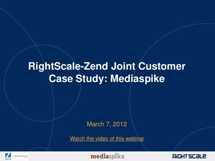 RightScale-Zend Joint Customer    Case Study: Mediaspike              March 7, 2012       Watch the video of this webinar