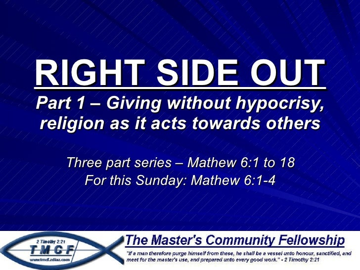 RIGHT SIDE OUT Part 1 – Giving without hypocrisy, religion as it acts towards others Three part series – Mathew 6:1 to 18 ...