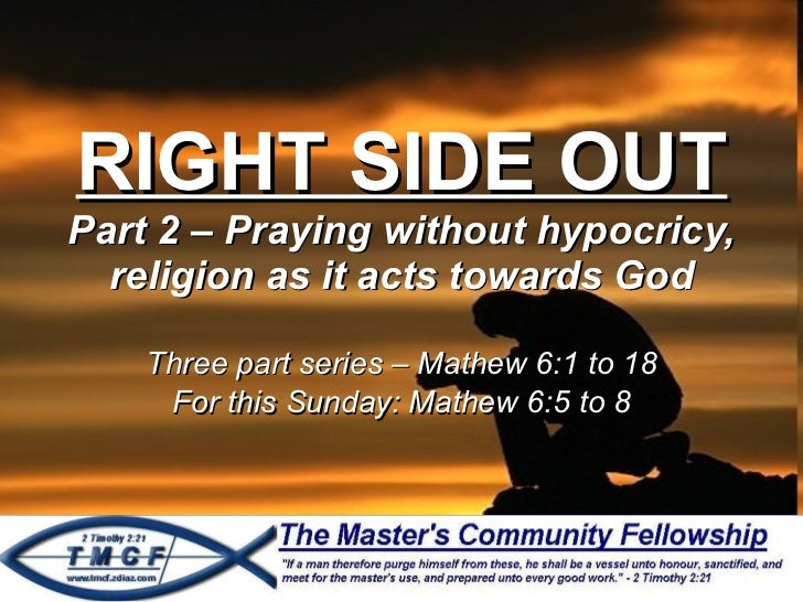 RIGHT SIDE OUT Part 2 – Praying without hypocricy, religion as it acts towards God Three part series – Mathew 6:1 to 18 Fo...
