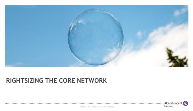 RIGHTSIZING THE CORE NETWORK  COPYRIGHT © 2013 ALCATEL-LUCENT. ALL RIGHTS RESERVED.