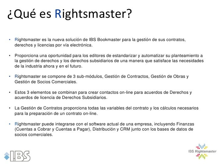 ¿Qué es Rightsmaster?• Rightsmaster es la nueva solución de IBS Bookmaster para la gestión de sus contratos,  derechos y l...