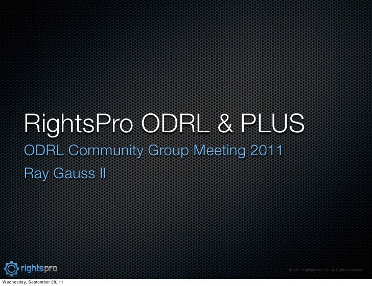 RightsPro ODRL & PLUS         ODRL Community Group Meeting 2011         Ray Gauss II                                      ...