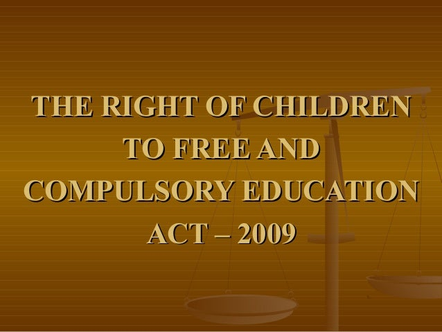 THE RIGHT OF CHILDRENTHE RIGHT OF CHILDREN TO FREE ANDTO FREE AND COMPULSORY EDUCATIONCOMPULSORY EDUCATION ACT – 2009ACT –...