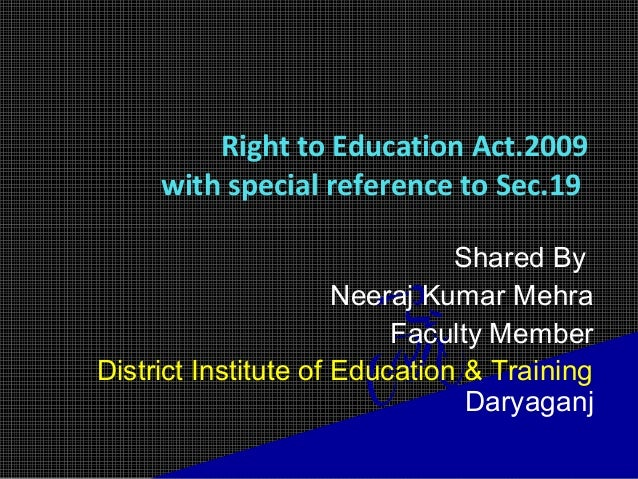 Right to Education Act.2009 with special reference to Sec.19 Shared By Neeraj Kumar Mehra Faculty Member District Institut...