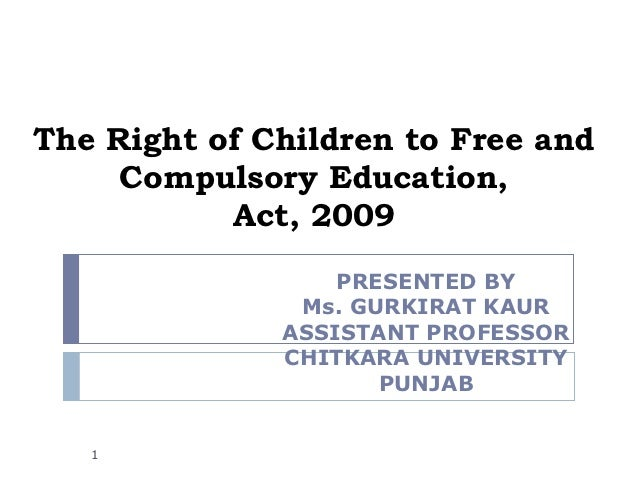 The Right of Children to Free and     Compulsory Education,           Act, 2009                  PRESENTED BY             ...