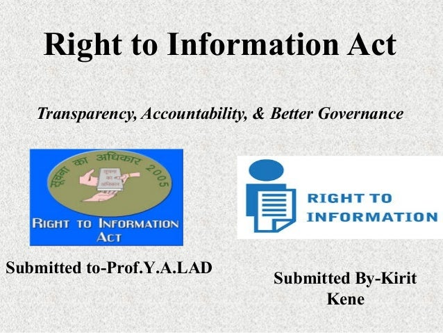Right to Information Act Transparency, Accountability, & Better Governance Submitted By-Kirit Kene Submitted to-Prof.Y.A.L...