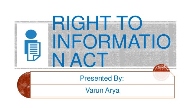 RIGHT TO INFORMATIO N ACT Presented By: Varun Arya