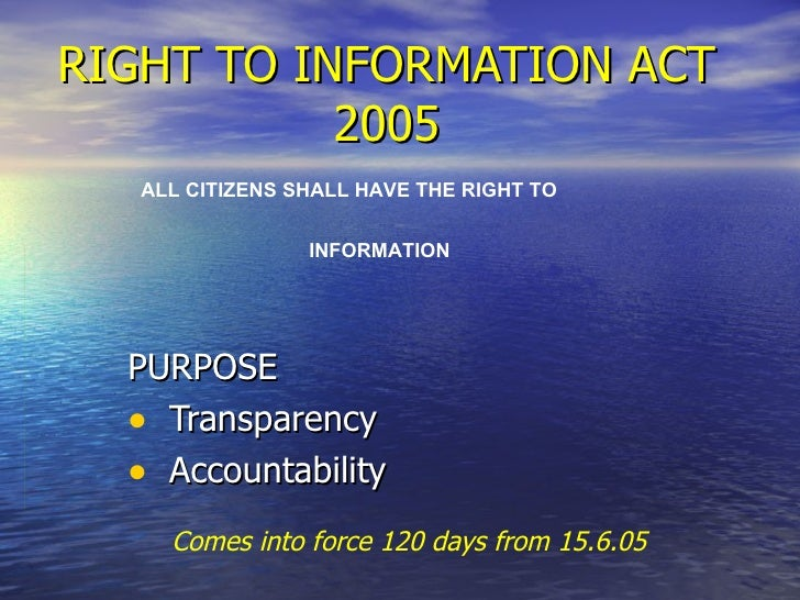 RIGHT TO INFORMATION ACT 2005 <ul><li>PURPOSE </li></ul><ul><li>Transparency  </li></ul><ul><li>Accountability </li></ul>A...