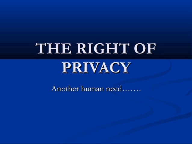THE RIGHT OFTHE RIGHT OF PRIVACYPRIVACY Another human need…….Another human need…….