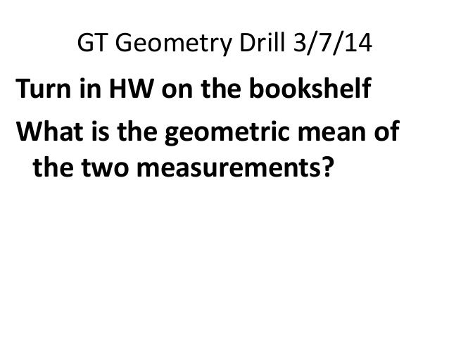 GT Geometry Drill 3/7/14  Turn in HW on the bookshelf What is the geometric mean of the two measurements?