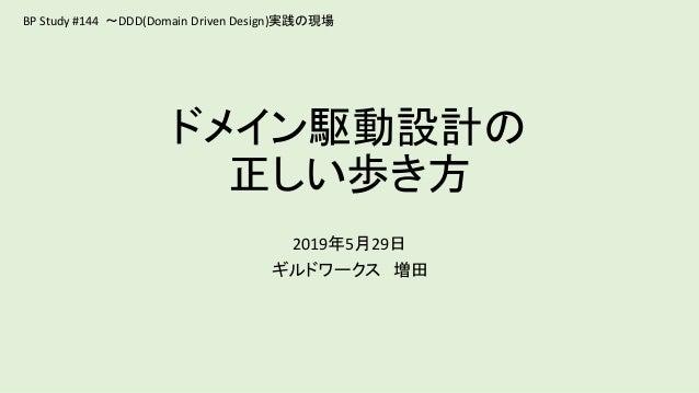 ドメイン駆動設計の 正しい歩き方 2019年5月29日 ギルドワークス 増田 BP Study #144 ~DDD(Domain Driven Design)実践の現場