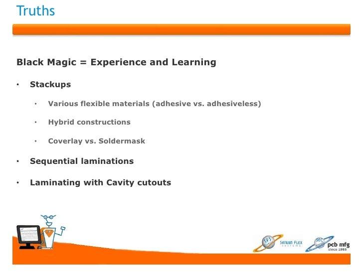TruthsBlack Magic = Experience and Learning•   Stackups    •   Various flexible materials (adhesive vs. adhesiveless)    •...