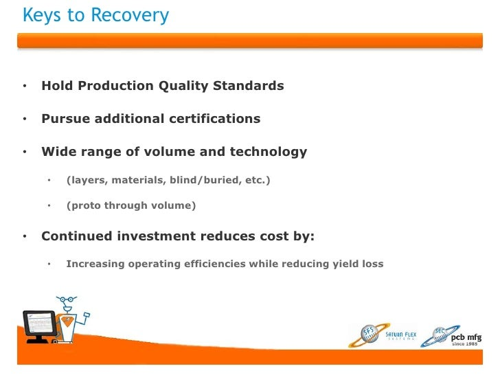 Keys to Recovery•   Hold Production Quality Standards•   Pursue additional certifications•   Wide range of volume and tech...