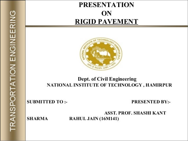PRESENTATION ON RIGID PAVEMENT Dept. of Civil Engineering NATIONAL INSTITUTE OF TECHNOLOGY , HAMIRPUR SUBMITTED TO :- PRES...
