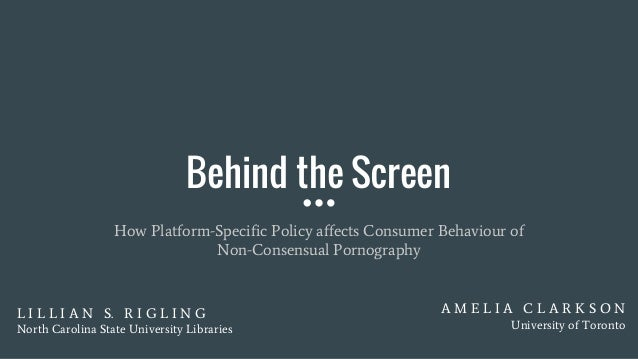 Behind the Screen How Platform-Specific Policy affects Consumer Behaviour of Non-Consensual Pornography L I L L I A N S. R...
