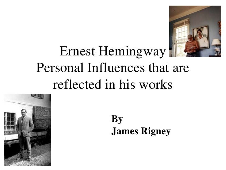 Ernest Hemingway Personal Influences that are    reflected in his works               By              James Rigney