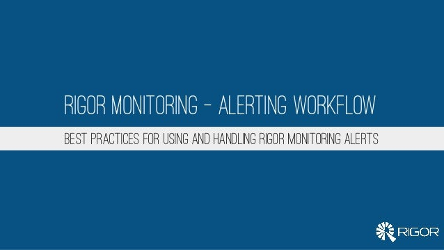 BEST PRACTICES FOR USING AND HANDLING RIGOR MONITORING ALERTS Rigor Monitoring - Alerting Workflow