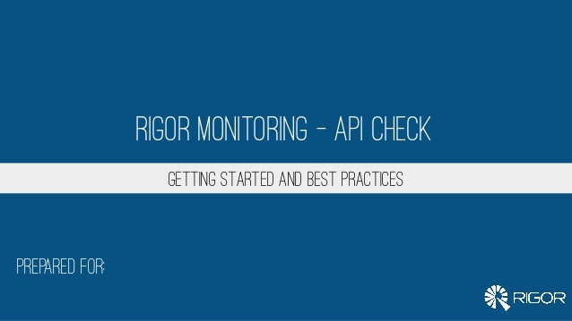 Prepared for: Getting Started and Best Practices Rigor Monitoring – API Check