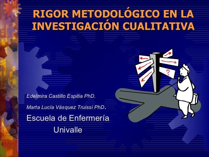 RIGOR METODOLÓGICO EN LA INVESTIGACIÓN CUALITATIVA <ul><li>Edelmira Castillo Espitia PhD. </li></ul><ul><li>Marta Lucía Vá...