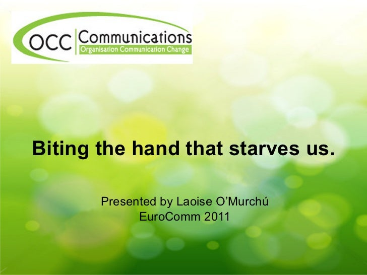 Biting the hand that starves us. Presented by Laoise O'Murch ú EuroComm 2011