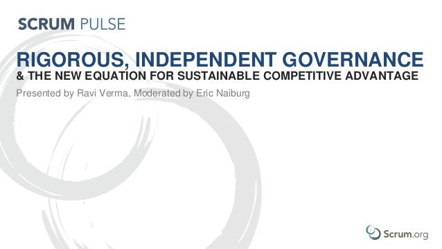 RIGOROUS, INDEPENDENT GOVERNANCE & THE NEW EQUATION FOR SUSTAINABLE COMPETITIVE ADVANTAGE Presented by Ravi Verma, Moderat...