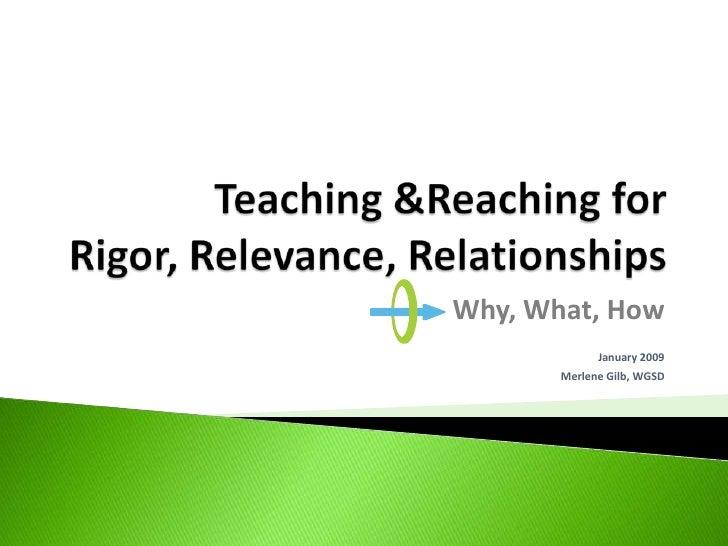 Teaching &Reaching forRigor, Relevance, Relationships<br />Why, What, How<br />January 2009<br />Merlene Gilb, WGSD<br />