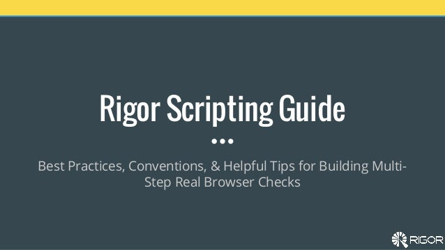 Rigor Scripting Guide Best Practices, Conventions, & Helpful Tips for Building Multi- Step Real Browser Checks