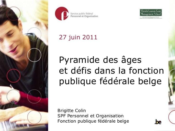 Pyramide des âges  et défis dans la fonction publique fédérale belge Brigitte Colin SPF Personnel et Organisation Fonction...