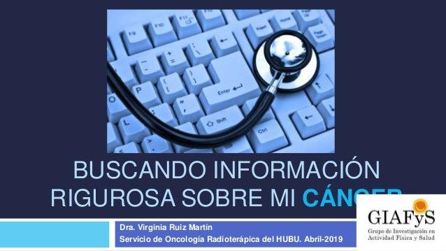 BUSCANDO INFORMACIÓN RIGUROSA SOBRE MI CÁNCER Dra. Virginia Ruiz Martín Servicio de Oncología Radioterápica del HUBU. Abri...