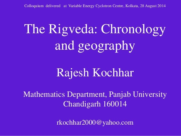 Colloquium delivered at Variable Energy Cyclotron Centre, Kolkata, 28 August 2014  The Rigveda: Chronology  and geography ...