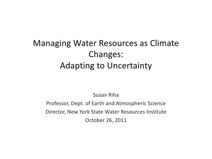 Managing Water Resources as Climate            Changes:     Adapting to Uncertainty                        Susan Riha   Pr...