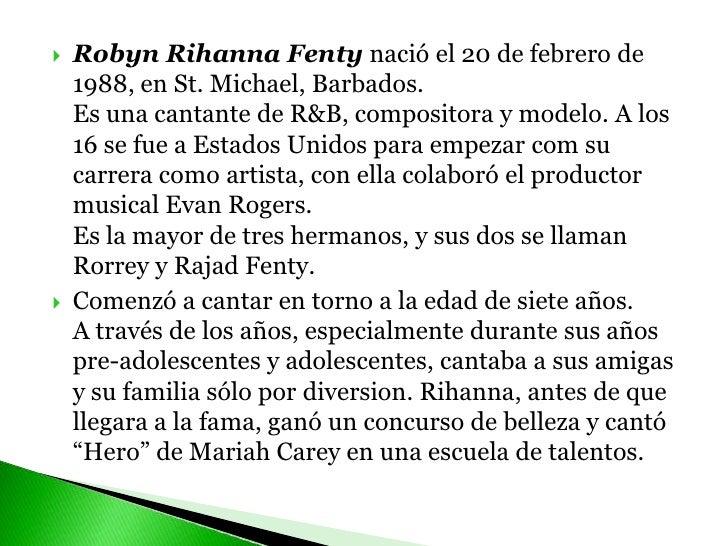 RobynRihannaFentynació el 20 de febrero de 1988, en St. Michael, Barbados. Es una cantante de R&B, compositora y modelo. A...