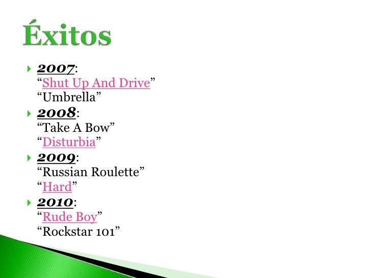 """2007:<br />""""Shut Up And Drive""""<br />""""Umbrella""""<br />2008:<br />""""Take A Bow""""<br />""""Disturbia""""<br />2009:<br />""""Russian..."""