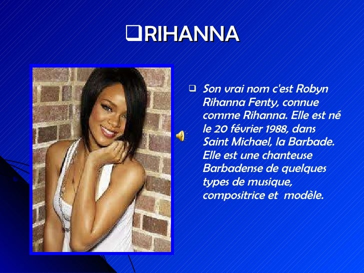 <ul><li>RIHANNA </li></ul><ul><li>Son vrai nom c'est Robyn Rihanna Fenty, connue comme Rihanna. E lle est né le 20 février...