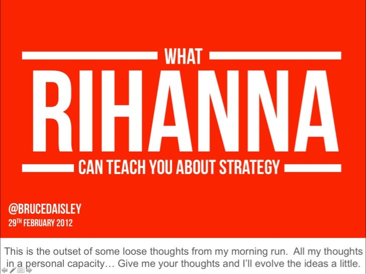 @BruceDaisley  29 th  FeBRuARY 2012 RIHANNA WHAT CAN TEACH YOU ABOUT STRATEGY This is the outset of some loose thoughts fr...