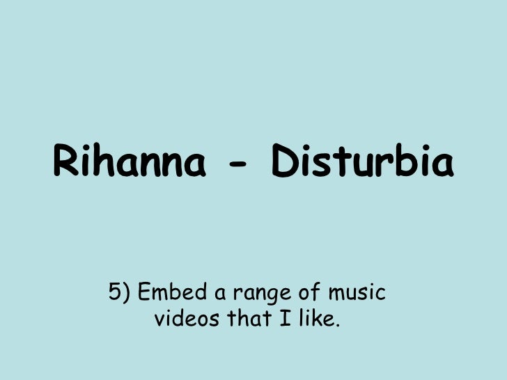 Rihanna - Disturbia 5) Embed a range of music videos that I like.