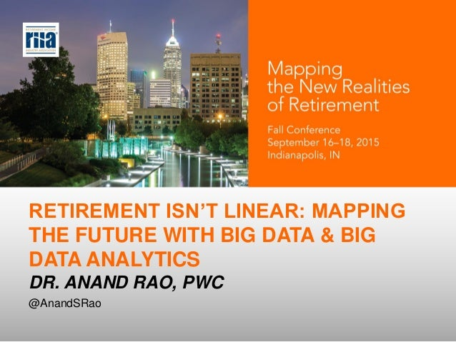 RETIREMENT ISN'T LINEAR: MAPPING THE FUTURE WITH BIG DATA & BIG DATA ANALYTICS DR. ANAND RAO, PWC @AnandSRao