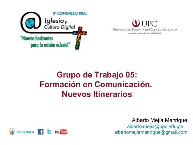 Grupo de Trabajo 05: Formación en Comunicación. Nuevos Itinerarios Alberto Mejía Manrique alberto.mejia@upc.edu.pe alberto...