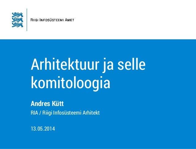 Arhitektuur ja selle komitoloogia Andres Kütt RIA / Riigi Infosüsteemi Arhitekt ! 13.05.2014